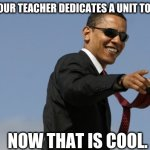 Some teachers rock. | WHEN YOUR TEACHER DEDICATES A UNIT TO MEMES. NOW THAT IS COOL. | image tagged in memes,cool obama | made w/ Imgflip meme maker