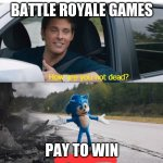 sonic how are you not dead | BATTLE ROYALE GAMES PAY TO WIN | image tagged in sonic how are you not dead | made w/ Imgflip meme maker