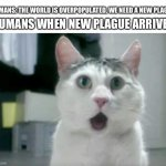 OMG Cat Meme | HUMANS: THE WORLD IS OVERPOPULATED, WE NEED A NEW PLAGUE HUMANS WHEN NEW PLAGUE ARRIVES: | image tagged in memes,omg cat | made w/ Imgflip meme maker