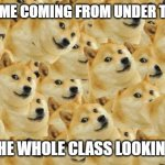 Comment if you remember those days | 6YR OLD ME COMING FROM UNDER THE TABLE TO SEE THE WHOLE CLASS LOOKING AT YOU | image tagged in memes,multi doge,bad kids,stupid kids | made w/ Imgflip meme maker