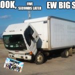 Okay Truck Meme | OH LOOK, EW BIG SHIT FIVE SECONDS LATER | image tagged in memes,okay truck | made w/ Imgflip meme maker