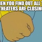Thanks James Bond | WHEN YOU FIND OUT ALL THE MOVIE THEATERS ARE CLOSING AGAIN | image tagged in memes,arthur fist | made w/ Imgflip meme maker