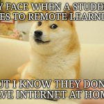 Remote  Learning | MY FACE WHEN A STUDENT GOES TO REMOTE LEARNING BUT I KNOW THEY DON'T HAVE INTERNET AT HOME. | image tagged in memes,doge 2 | made w/ Imgflip meme maker