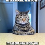 Take A Seat Cat Meme | TAKE A SEAT KID I HAVE A STORY IT'S ABOUT HOW LUCKY YOU WERE TO HAVE A GOOD TIME IN SCHOOL COMPARED TO MOST OF US | image tagged in memes,take a seat cat,middle school | made w/ Imgflip meme maker