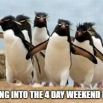 Weekend | GOING INTO THE 4 DAY WEEKEND LIKE | image tagged in memes,penguin gang | made w/ Imgflip meme maker