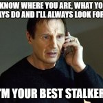 Liam Neeson Taken 2 Meme | I KNOW WHERE YOU ARE, WHAT YOU ALWAYS DO AND I'LL ALWAYS LOOK FOR YOU I'M YOUR BEST STALKER. | image tagged in memes,liam neeson taken 2 | made w/ Imgflip meme maker