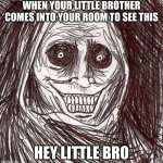 Unwanted House Guest | WHEN YOUR LITTLE BROTHER COMES INTO YOUR ROOM TO SEE THIS HEY LITTLE BRO | image tagged in memes,unwanted house guest | made w/ Imgflip meme maker