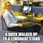 duck | A DUCK WALKED UP TO A LEMONADE STAND | image tagged in memes,relaxed office guy | made w/ Imgflip meme maker