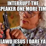 Madea with Gun | INTERRUPT THE SPEAKER ONE MORE TIME LAWD JESUS I DARE YA | image tagged in madea with gun | made w/ Imgflip meme maker