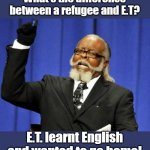 the difference between | What's the difference between a refugee and E.T? E.T. learnt English and wanted to go home! | image tagged in memes | made w/ Imgflip meme maker