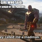 The mad girl | THE GIRL WHO SAID: I'M NOT AFRAID OF THE PANDEMIC | image tagged in thanos they called me a madman,coronavirus | made w/ Imgflip meme maker