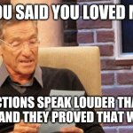 maury povich | YOU SAID YOU LOVED ME ACTIONS SPEAK LOUDER THAN WORDS AND THEY PROVED THAT WAS A LIE | image tagged in maury povich | made w/ Imgflip meme maker