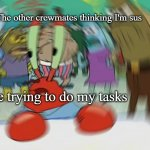 Perfect among us description | Me trying to do my tasks The other crewmates thinking I'm sus | image tagged in memes,mr krabs blur meme | made w/ Imgflip meme maker