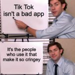 Tik Tok Isn't a bad app | Tik Tok isn't a bad app It's the people who use it that make it so cringey | image tagged in jim halpert explains | made w/ Imgflip meme maker