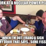 "Dad Joke Meme | I WORK AT A NUCLEAR POWER PLANT WHEN I'M OUT, I HANG A SIGN ON MY DOOR THAT SAYS, ""GONE FISSION"" 