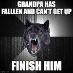 FATALITY! | GRANDPA HAS FALLLEN AND CAN'T GET UP FINISH HIM | image tagged in memes,insanity wolf | made w/ Imgflip meme maker