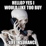 Skeleton on phone | HELLO? YES I WOULD LIKE TOO BUY LIFE INSURANCE. | image tagged in skeleton on phone | made w/ Imgflip meme maker