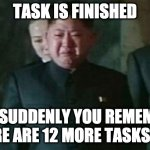 Fs in the chat bois | TASK IS FINISHED BUT SUDDENLY YOU REMEMBER THERE ARE 12 MORE TASKS LEFT | image tagged in memes,kim jong un sad | made w/ Imgflip meme maker