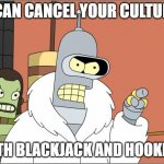 Bender ain't kidding around | I CAN CANCEL YOUR CULTURE WITH BLACKJACK AND HOOKERS | image tagged in memes,bender,cancel culture,player | made w/ Imgflip meme maker