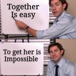 Jim Halpert Explains | Together  Is easy To get her is Impossible | image tagged in jim halpert explains | made w/ Imgflip meme maker