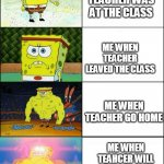 Increasingly buff spongebob | ME WHEN TEACHER WAS AT THE CLASS ME WHEN TEACHER LEAVED THE CLASS ME WHEN TEACHER GO HOME ME WHEN TEAHCER WILL DIDNT COME TO THIS CLASS TODA | image tagged in increasingly buff spongebob | made w/ Imgflip meme maker