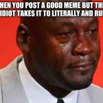 plz stop. | WHEN YOU POST A GOOD MEME BUT THEN SOME IDIOT TAKES IT TO LITERALLY AND RUINS IT: | image tagged in crying michael jordan | made w/ Imgflip meme maker