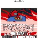 Emergency Meeting Among Us | WHY?! UM, I CAN'T FIGURE OUT HOW TO VENT | image tagged in emergency meeting among us | made w/ Imgflip meme maker