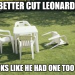 We Will Rebuild Meme | WE BETTER CUT LEONARD OFF. IT LOOKS LIKE HE HAD ONE TOO MANY | image tagged in memes,we will rebuild | made w/ Imgflip meme maker