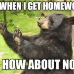 How About No Bear Meme | ME WHEN I GET HOMEWORK | image tagged in memes,how about no bear | made w/ Imgflip meme maker