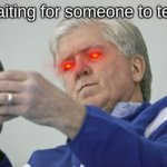 Brian Burke On The Phone | Me waiting for someone to text me | image tagged in memes,brian burke on the phone,waiting,texting | made w/ Imgflip meme maker