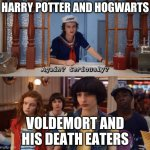 Harry potter and stranger things mash | HARRY POTTER AND HOGWARTS VOLDEMORT AND HIS DEATH EATERS | image tagged in again seriously | made w/ Imgflip meme maker