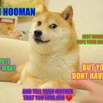 Doge | HI HOOMAN JUST WANNA SAY HOPE YOUR DOING WELL UPVOTE IF YOU WANT BUT YOU DONT HAVE TOO AND TELL YOUR MOTHER THAT YOU LOVE HER ❤️ | image tagged in memes,doge 2 | made w/ Imgflip meme maker