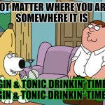 GNT | NOT MATTER WHERE YOU ARE, SOMEWHERE IT IS GIN & TONIC DRINKIN' TIME, GIN & TONIC DRINKIN' TIME! | image tagged in memes,fun,drinking | made w/ Imgflip meme maker