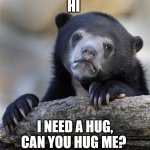 plz | HI I NEED A HUG, CAN YOU HUG ME? | image tagged in memes,confession bear | made w/ Imgflip meme maker