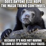 Confession Bear Meme | DOES ANYONE ELSE HOPE THE MASK TREND CONTINUES BECAUSE IT'S NICE NOT HAVING TO LOOK AT EVERYONE'S UGLY FACES | image tagged in memes,confession bear | made w/ Imgflip meme maker