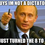 puting outsmarted us all | GUYS IM NOT A DICTATOR I JUST TURNED THE 8 TO ∞ | image tagged in memes,good guy putin,vladimir putin,putin,soviet russia,soviet union | made w/ Imgflip meme maker