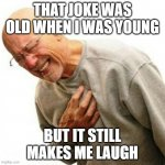 Right In The Childhood Meme | THAT JOKE WAS OLD WHEN I WAS YOUNG BUT IT STILL MAKES ME LAUGH | image tagged in memes,right in the childhood | made w/ Imgflip meme maker