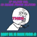 Y U No Meme | IF OLIVE OIL IS MADE FROM OLIVES BABY OIL IS MADE FROM :O THEN | image tagged in memes,y u no | made w/ Imgflip meme maker