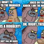 Careful who you call Karen | I WANT TO SPEAK TO THE MANAGER JOKES ON YOU KAREN, I AM THE MANAGER THIS IS A ROBBERY! OK. RIGHT THIS WAY AND DON'T CALL ME KAREN | image tagged in memes,how tough are you,karen,karen the manager will see you now,robbery | made w/ Imgflip meme maker