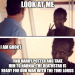 fandoms o' mine | LOOK AT ME FIND HARRY POTTER AND TAKE HIM TO NARNIA. THE DEATHSTAR IS READY FOR OUR WAR WITH THE TIME LORDS I AM GROOT | image tagged in memes,captain phillips - i'm the captain now,harry potter,doctor who,narnia,star wars | made w/ Imgflip meme maker