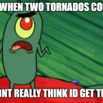 Plankton didn't think he'd get this far | GOD WHEN TWO TORNADOS COLLIDE GEE I DIDNT REALLY THINK ID GET THIS FAR? | image tagged in plankton didn't think he'd get this far | made w/ Imgflip meme maker