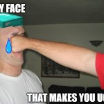 Face punch | MY FACE THAT MAKES YOU UGLY | image tagged in face punch | made w/ Imgflip meme maker