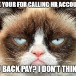 Back Pay | THANK YOUR FOR CALLING HR ACCOUNTING $300 BACK PAY? I DON'T THINK SO. | image tagged in memes,grumpy cat not amused,grumpy cat | made w/ Imgflip meme maker