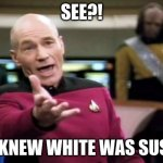 Among us | SEE?! I KNEW WHITE WAS SUS! | image tagged in memes,picard wtf,among us | made w/ Imgflip meme maker