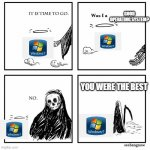 R.I.P windows 7, gone but not forgotten | GOOD OPERATING SYSTEM? YOU WERE THE BEST | image tagged in was i a good meme,memes,windows 7 | made w/ Imgflip meme maker