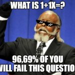 a piece of cake | WHAT IS 1+1X=? 96,69% OF YOU WILL FAIL THIS QUESTION | image tagged in memes,too damn high | made w/ Imgflip meme maker