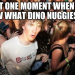 Sudden Clarity Clarence Meme | THAT ONE MOMENT WHEN YOU KNOW WHAT DINO NUGGIES ARE | image tagged in memes,sudden clarity clarence | made w/ Imgflip meme maker