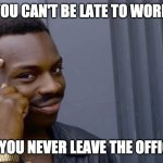 You can't be late to work if you never leave the office | YOU CAN'T BE LATE TO WORK IF YOU NEVER LEAVE THE OFFICE | image tagged in you cant if you dont | made w/ Imgflip meme maker