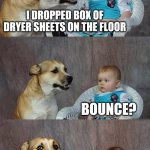 Dad Joke Dog Meme | I DROPPED BOX OF DRYER SHEETS ON THE FLOOR BOUNCE? A LITTLE | image tagged in memes,dad joke dog | made w/ Imgflip meme maker