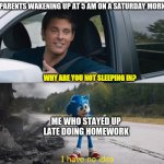 sonic how are you not dead | MY PARENTS WAKENING UP AT 5 AM ON A SATURDAY MORNING ME WHO STAYED UP LATE DOING HOMEWORK WHY ARE YOU NOT SLEEPING IN? | image tagged in sonic how are you not dead,school,homework,i don't know,weekend,parenting | made w/ Imgflip meme maker